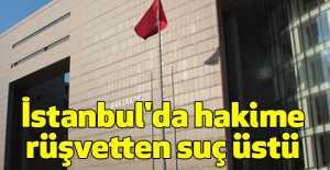 İstanbul'da hakime rüşvetten suç üstü