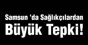Samsun 'da Sağlıkçılardan Büyük Tepki!