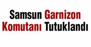 Samsun Garnizon Komutanı Tutuklandı