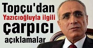 Topçu'dan çarpıcı Yazıcıoğlu açıklamaları