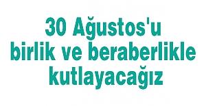 30 Ağustos'u birlik ve beraberlikle kutlayacağız