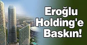 Eroğlu Holding'e Polis Baskını