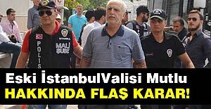 Eski İstanbul Valisi Mutlu Hakkında Flaş Karar!