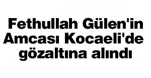 Fethullah Gülen'in amcası Kocaeli'de gözaltına alındı