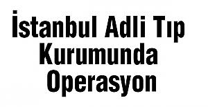İstanbul Adli Tıp Kurumunda Operasyon