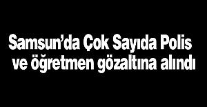 Samsun'da Çok Sayıda Polis  ve Öğretmen Gözaltına Alındı