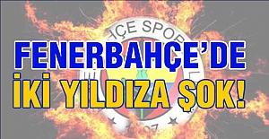 Fenerbahçe'de İki Yıldıza Şok!
