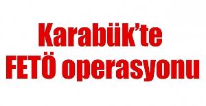 Karabük'te FETÖ operasyonu