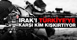 Irak'ı Türkiye'ye karşı kim kışkırtıyor!