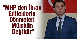 """""""MHP'den İhraç Edilenlerin Dönmeleri Mümkün Değildir"""""""