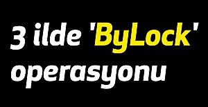 3 ilde 'ByLock' operasyonu