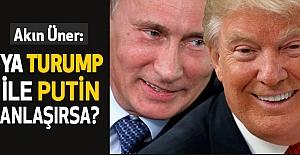 Ya Trump ile Putin Anlaşırsa?