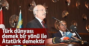 Kılıçdaroğlu; Türk dünyası demek bir yönü ile Atatürk demektir