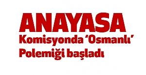 "Komisyonda ""Osmanlı"" Polemiği"