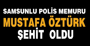 SAMSUNLU POLİS MEMURU MUSTAFA ÖZTÜRK ŞEHİT OLDU