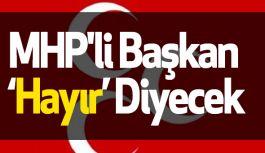 """MHP'li Başkan """"Hayır"""" Diyecek"""