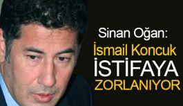 Sinan Oğan: İsmail Koncuk istifaya zorlanıyor