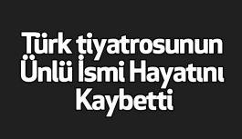 Türk tiyatrosunun Ünlü İsmi Hayatını Kaybetti