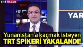 Yunanistan'a kaçmak isteyen TRT spikeri yakalandı