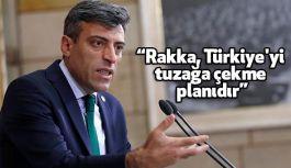 """""""Rakka, Türkiye'yi tuzağa çekme planıdır"""""""