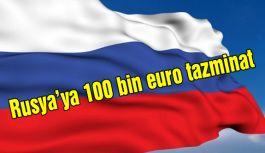 Rusya'ya 100 bin euro tazminat