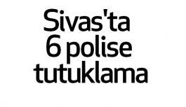 Sivas'ta  6 polise tutuklama