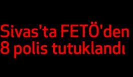 Sivas'ta FETÖ'den 8 polis tutuklandı