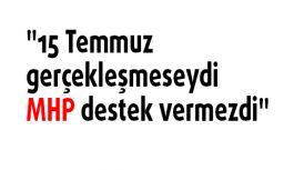 """""""15 Temmuz gerçekleşmeseydi MHP destek vermezdi"""""""