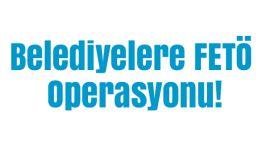 Belediyelere FETÖ Operasyonu!