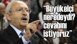 """Kılıçdaroğlu: """"Büyükelçi neredeydi? cevabını istiyoruz"""""""