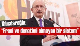 Kılıçdaroğlu: Freni ve denetimi olmayan bir sistem