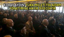 Koray Aydın: Türk Milleti Tek Adam Yönetimine Hayır Diyecektir