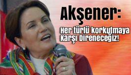 Meral Akşener: Her türlü korkutmaya Karşı Direneceğiz!