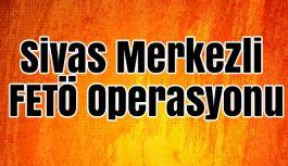 Sivas Merkezli FETÖ Operasyonu