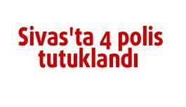 Sivas'ta 4 polis tutuklandı
