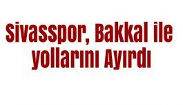 Sivasspor, Bakkal ile yollarını Ayırdı