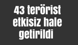 43 terörist etkisiz hale getirildi