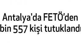 Antalya'da FETÖ'den bin 557 kişi tutuklandı