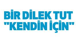 """BİR DİLEK TUT """"KENDİN İÇİN"""""""