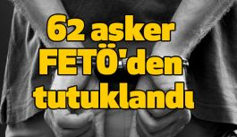 FETÖ'den 62 Asker Tutuklandı