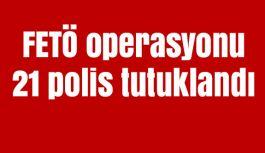 FETÖ operasyonunda 21 polis tutuklandı