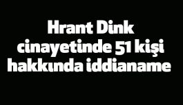 Hrant Dink cinayetinde 51 kişi hakkında iddianame