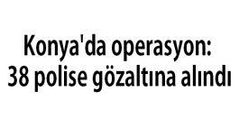 Konya'da operasyon: 38 polise gözaltına alındı