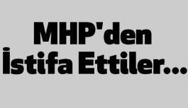 MHP'den İstifa Ettiler...