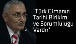 Türk Olmanın Tarihi Birikimi ve Sorumluluğu Vardır