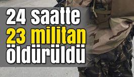 24 saatte 23 militan öldürüldü