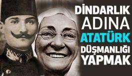 Dindarlık Adına Atatürk Düşmanlığı Yapmak