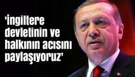 Erdoğan; 'İngiltere devletinin ve halkının acısını paylaşıyoruz'