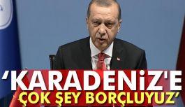 """""""Karadeniz'e çok şey borçluyuz"""""""