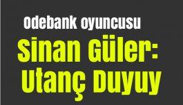 Odebank oyuncusu Sinan Güler: Utanç Duyuyoruz!
